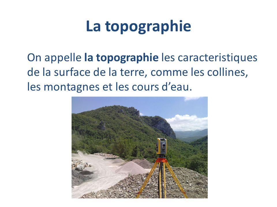 La topographie On appelle la topographie les caracteristiques de la surface de la terre, comme les collines, les montagnes et les cours deau.