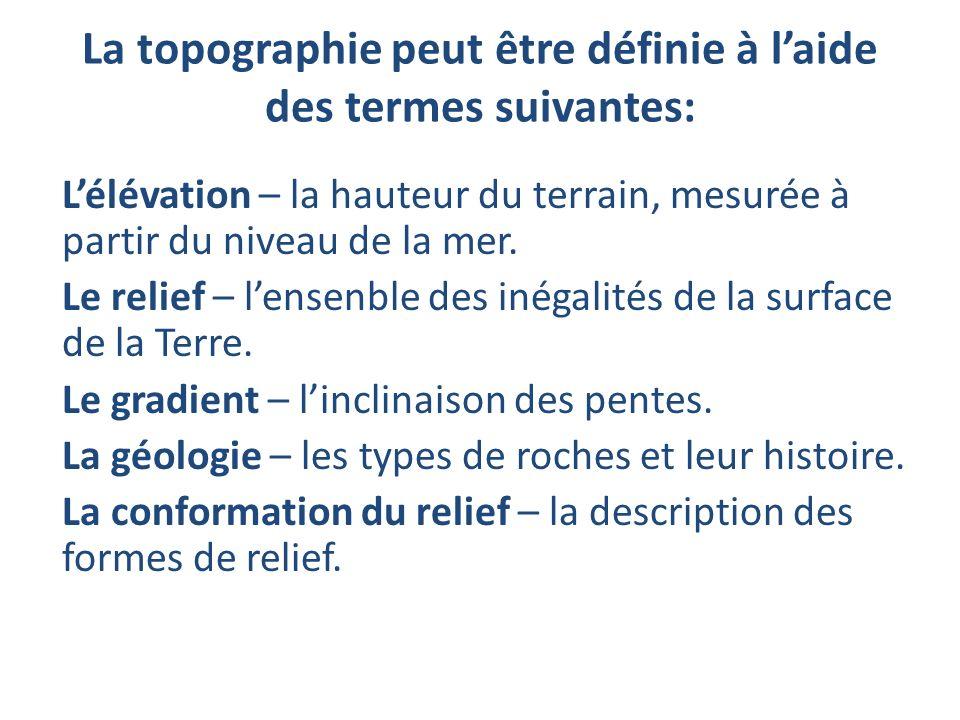 La topographie peut être définie à laide des termes suivantes: Lélévation – la hauteur du terrain, mesurée à partir du niveau de la mer. Le relief – l
