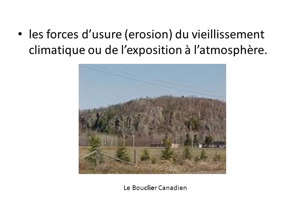 les forces dusure (erosion) du vieillissement climatique ou de lexposition à latmosphère. Le Bouclier Canadien