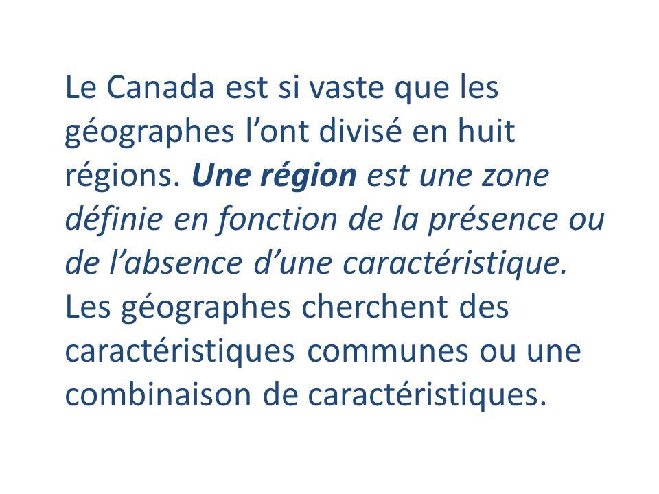 Le Canada est si vaste que les géographes lont divisé en huit régions. Une région est une zone définie en fonction de la présence ou de labsence dune