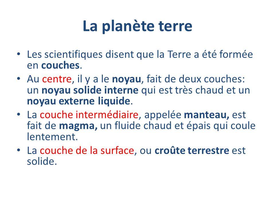 La planète terre Les scientifiques disent que la Terre a été formée en couches. Au centre, il y a le noyau, fait de deux couches: un noyau solide inte