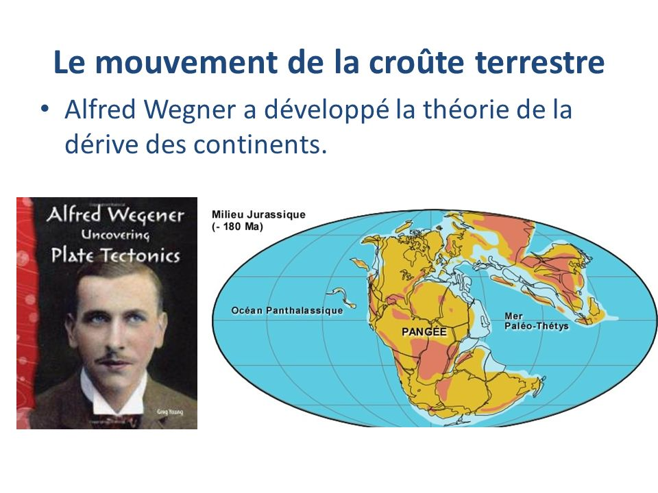 Le mouvement de la croûte terrestre Alfred Wegner a développé la théorie de la dérive des continents.