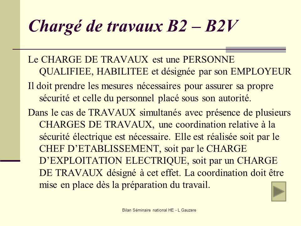 Bilan Séminaire national HE - L Gauzere Chargé de travaux B2 – B2V Le CHARGE DE TRAVAUX est une PERSONNE QUALIFIEE, HABILITEE et désignée par son EMPL