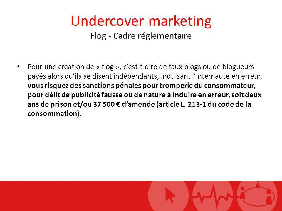 Undercover marketing Flog - Cadre réglementaire Pour une création de « flog », cest à dire de faux blogs ou de blogueurs payés alors quils se disent i