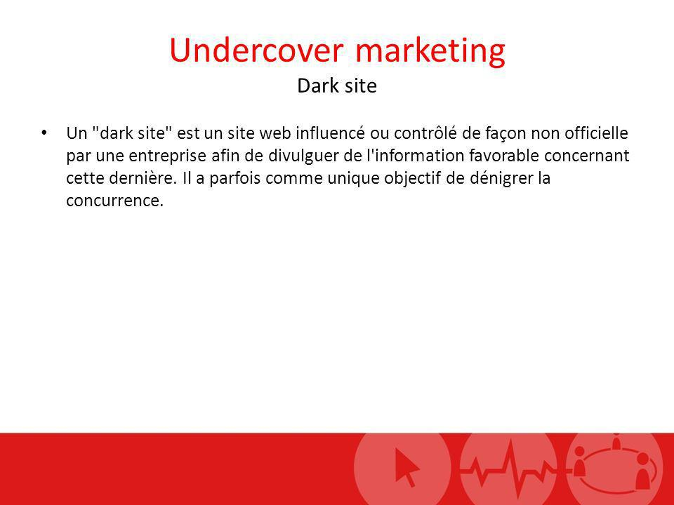 Undercover marketing Dark site Un dark site est un site web influencé ou contrôlé de façon non officielle par une entreprise afin de divulguer de l information favorable concernant cette dernière.