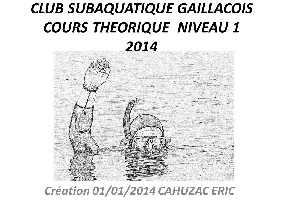 CLUB SUBAQUATIQUE GAILLACOIS COURS THEORIQUE NIVEAU 1 2014 Création 01/01/2014 CAHUZAC ERIC