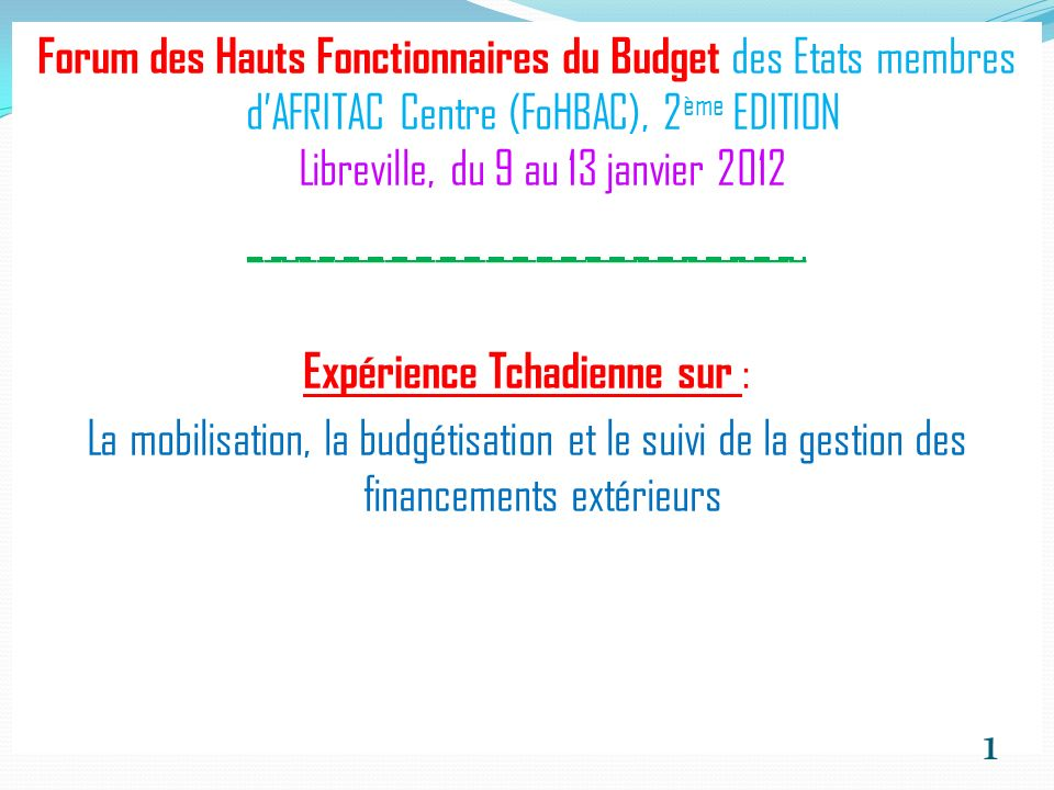 Forum des Hauts Fonctionnaires du Budget des Etats membres dAFRITAC Centre (FoHBAC), 2 ème EDITION Libreville, du 9 au 13 janvier 2012 _________________________________ Expérience Tchadienne sur : La mobilisation, la budgétisation et le suivi de la gestion des financements extérieurs 1