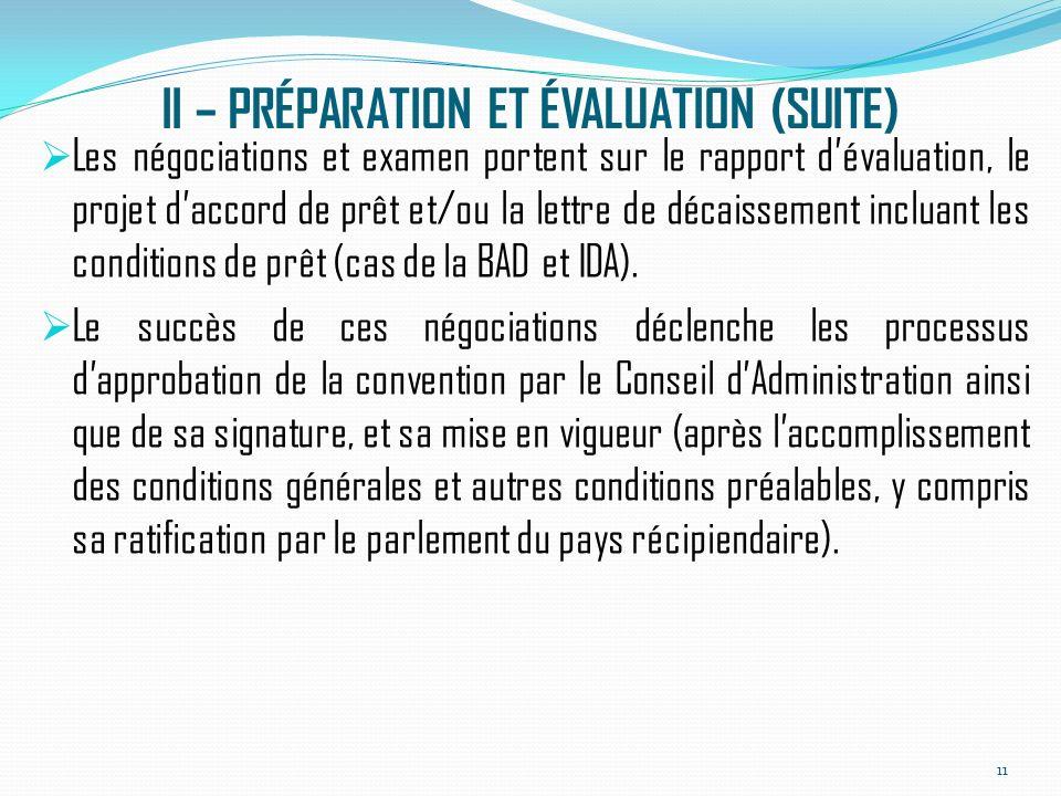II – PRÉPARATION ET ÉVALUATION (SUITE) Les négociations et examen portent sur le rapport dévaluation, le projet daccord de prêt et/ou la lettre de décaissement incluant les conditions de prêt (cas de la BAD et IDA).