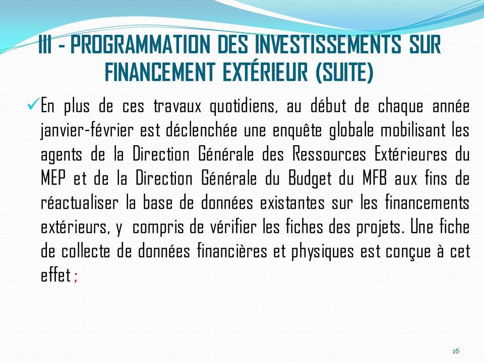 III - PROGRAMMATION DES INVESTISSEMENTS SUR FINANCEMENT EXTÉRIEUR (SUITE) En plus de ces travaux quotidiens, au début de chaque année janvier-février est déclenchée une enquête globale mobilisant les agents de la Direction Générale des Ressources Extérieures du MEP et de la Direction Générale du Budget du MFB aux fins de réactualiser la base de données existantes sur les financements extérieurs, y compris de vérifier les fiches des projets.