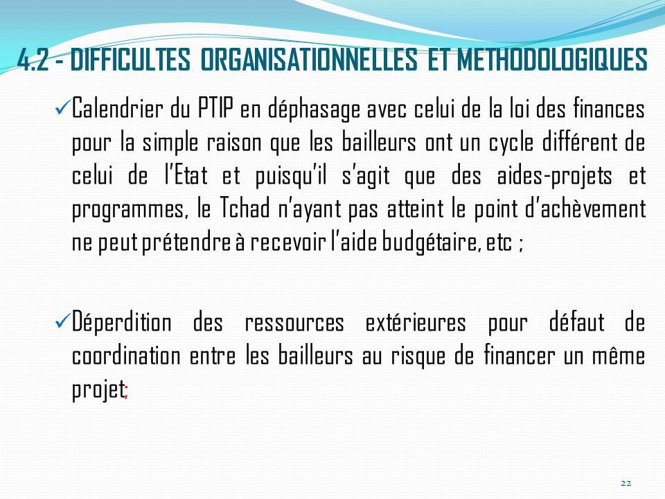 4.2 - DIFFICULTES ORGANISATIONNELLES ET METHODOLOGIQUES Calendrier du PTIP en déphasage avec celui de la loi des finances pour la simple raison que les bailleurs ont un cycle différent de celui de lEtat et puisquil sagit que des aides-projets et programmes, le Tchad nayant pas atteint le point dachèvement ne peut prétendre à recevoir laide budgétaire, etc ; Déperdition des ressources extérieures pour défaut de coordination entre les bailleurs au risque de financer un même projet; 22