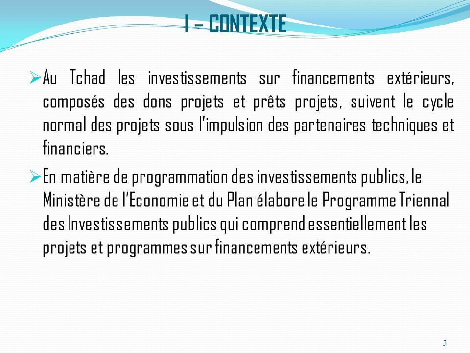 I – CONTEXTE Au Tchad les investissements sur financements extérieurs, composés des dons projets et prêts projets, suivent le cycle normal des projets sous limpulsion des partenaires techniques et financiers.