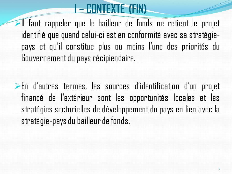 I – CONTEXTE (FIN) Il faut rappeler que le bailleur de fonds ne retient le projet identifié que quand celui-ci est en conformité avec sa stratégie- pays et quil constitue plus ou moins lune des priorités du Gouvernement du pays récipiendaire.