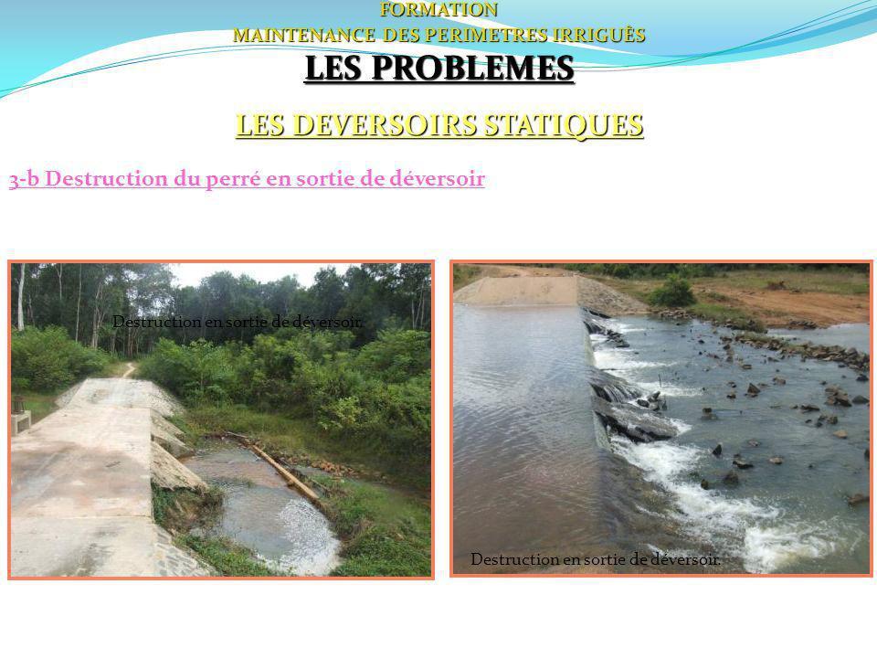 FORMATION MAINTENANCE DES PERIMETRES IRRIGUÈS LES PROBLEMES LES DEVERSOIRS STATIQUES 3-b Destruction du perré en sortie de déversoir Destruction en so
