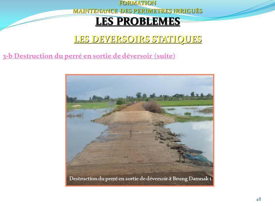 48FORMATION MAINTENANCE DES PERIMETRES IRRIGUÈS LES PROBLEMES LES DEVERSOIRS STATIQUES 3-b Destruction du perré en sortie de déversoir (suite) Destruc