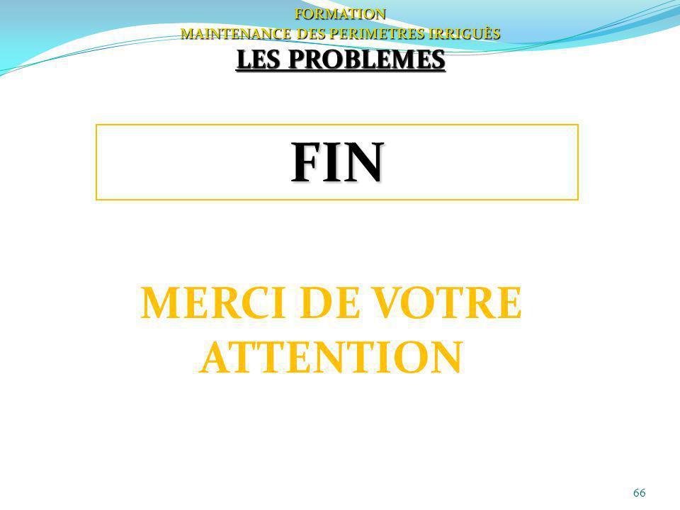 66 FORMATION MAINTENANCE DES PERIMETRES IRRIGUÈS LES PROBLEMES FIN MERCI DE VOTRE ATTENTION