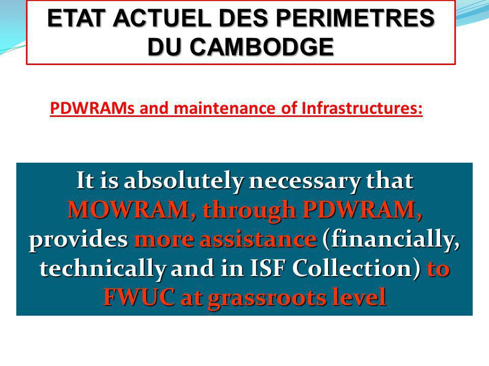It is absolutely necessary that MOWRAM, through PDWRAM, provides more assistance (financially, technically and in ISF Collection) to FWUC at grassroots level PDWRAMs and maintenance of Infrastructures: ETAT ACTUEL DES PERIMETRES DU CAMBODGE