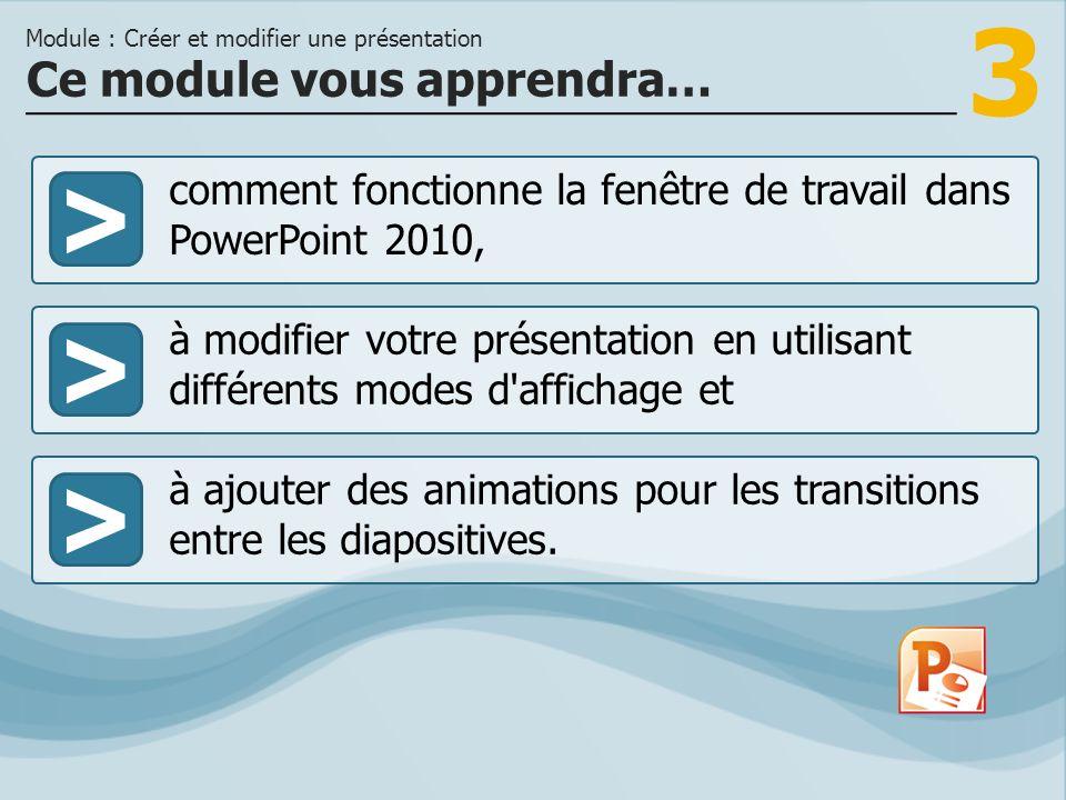 3 >> à modifier votre présentation en utilisant différents modes d'affichage et à ajouter des animations pour les transitions entre les diapositives.