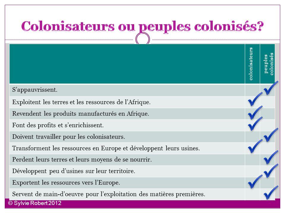 colonisateurs peuples colonisés Sappauvrissent. Exploitent les terres et les ressources de lAfrique. Revendent les produits manufacturés en Afrique. F
