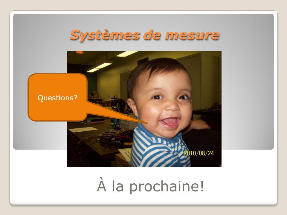 À la prochaine! Systèmes de mesure Questions?