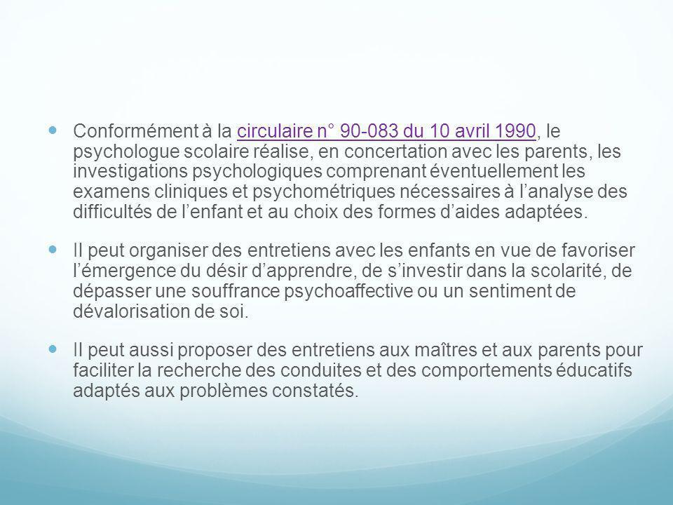 Conformément à la circulaire n° 90-083 du 10 avril 1990, le psychologue scolaire réalise, en concertation avec les parents, les investigations psychol
