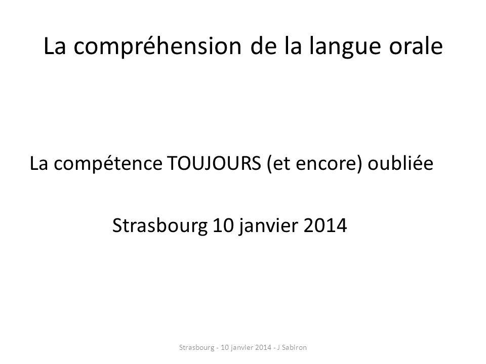 La compréhension de la langue orale La compétence TOUJOURS (et encore) oubliée Strasbourg 10 janvier 2014 Strasbourg - 10 janvier 2014 - J Sabiron