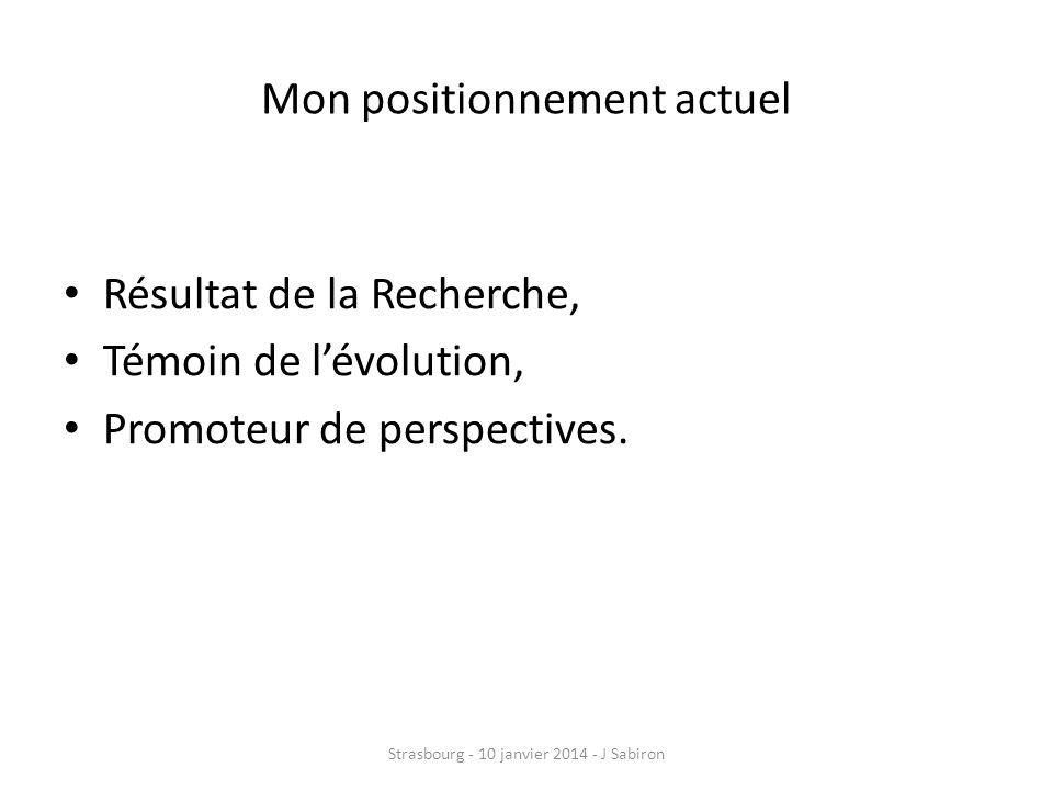 Mon positionnement actuel Résultat de la Recherche, Témoin de lévolution, Promoteur de perspectives. Strasbourg - 10 janvier 2014 - J Sabiron