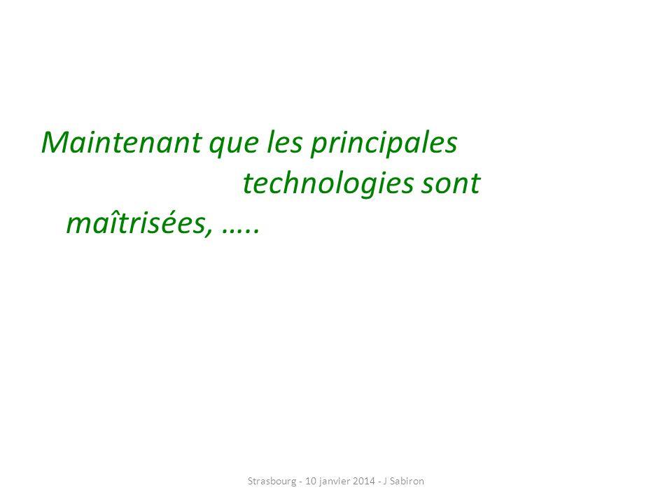 Maintenant que les principales technologies sont maîtrisées, ….. Strasbourg - 10 janvier 2014 - J Sabiron