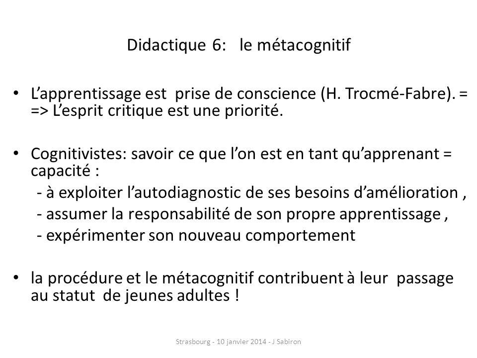 Didactique 6: le métacognitif Lapprentissage est prise de conscience (H. Trocmé-Fabre). = => Lesprit critique est une priorité. Cognitivistes: savoir