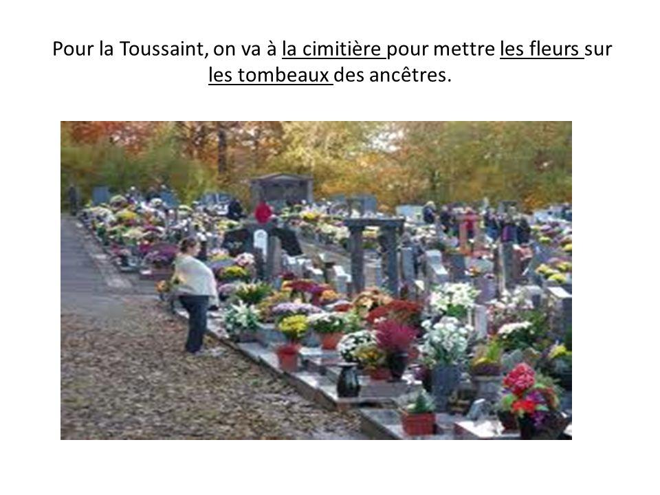 Pour la Toussaint, on va à la cimitière pour mettre les fleurs sur les tombeaux des ancêtres.