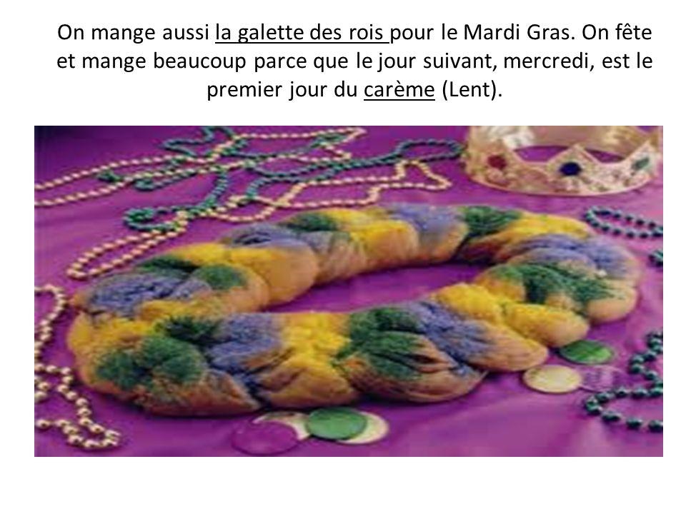 On mange aussi la galette des rois pour le Mardi Gras. On fête et mange beaucoup parce que le jour suivant, mercredi, est le premier jour du carème (L