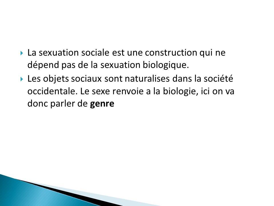La sexuation sociale est une construction qui ne dépend pas de la sexuation biologique. Les objets sociaux sont naturalises dans la société occidental