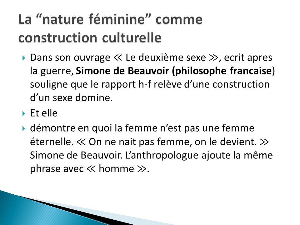 Dans son ouvrage Le deuxième sexe, ecrit apres la guerre, Simone de Beauvoir (philosophe francaise) souligne que le rapport h-f relève dune constructi