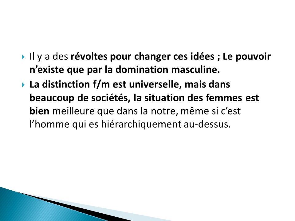 Il y a des révoltes pour changer ces idées ; Le pouvoir nexiste que par la domination masculine. La distinction f/m est universelle, mais dans beaucou