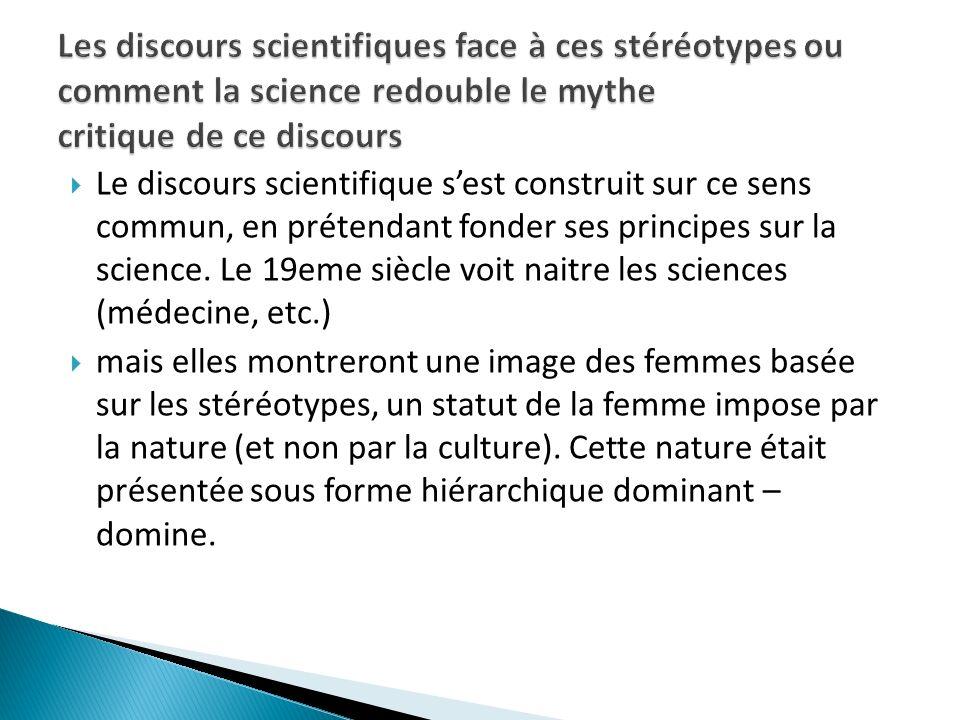 Le discours scientifique sest construit sur ce sens commun, en prétendant fonder ses principes sur la science. Le 19eme siècle voit naitre les science