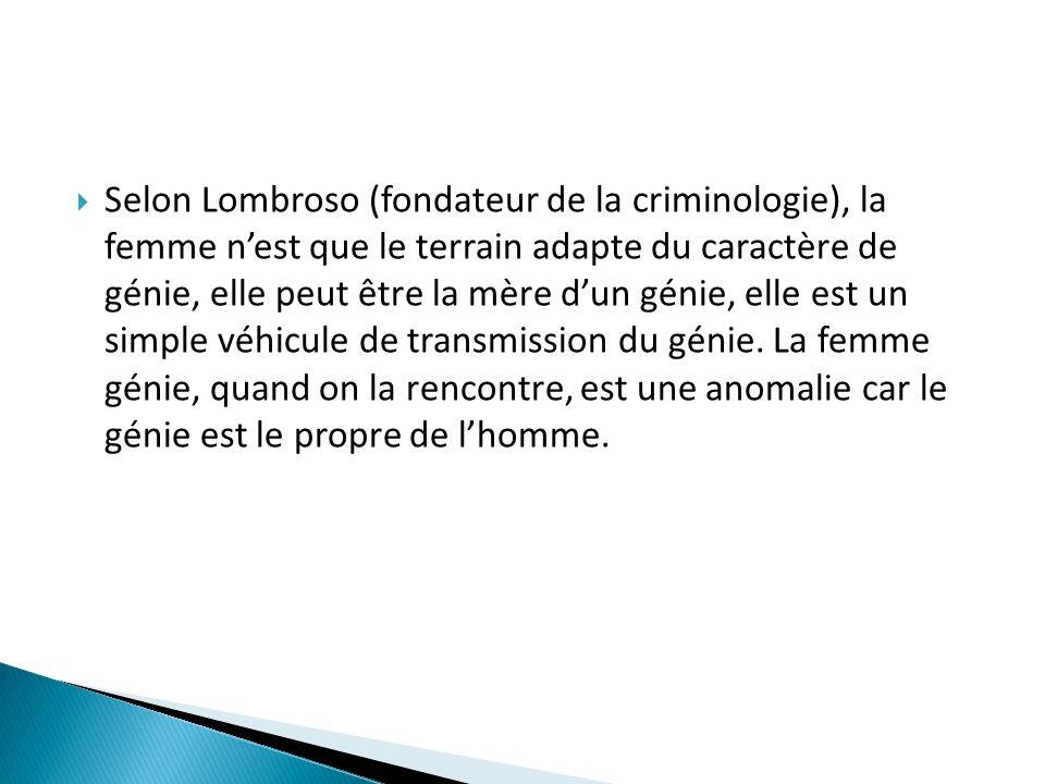 Selon Lombroso (fondateur de la criminologie), la femme nest que le terrain adapte du caractère de génie, elle peut être la mère dun génie, elle est u