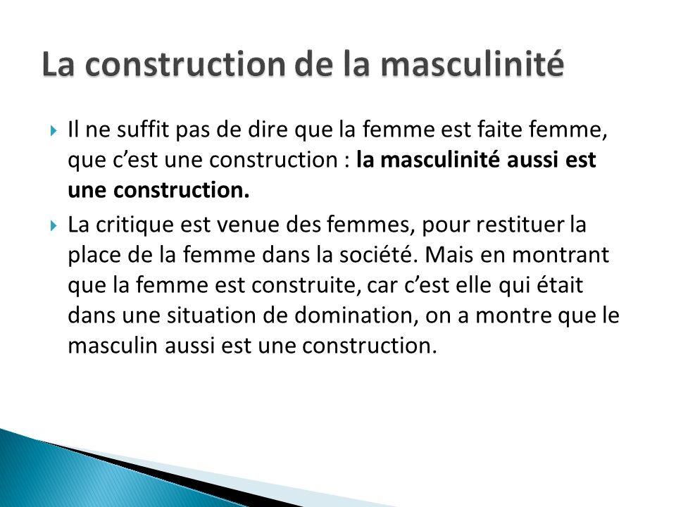 Il ne suffit pas de dire que la femme est faite femme, que cest une construction : la masculinité aussi est une construction. La critique est venue de