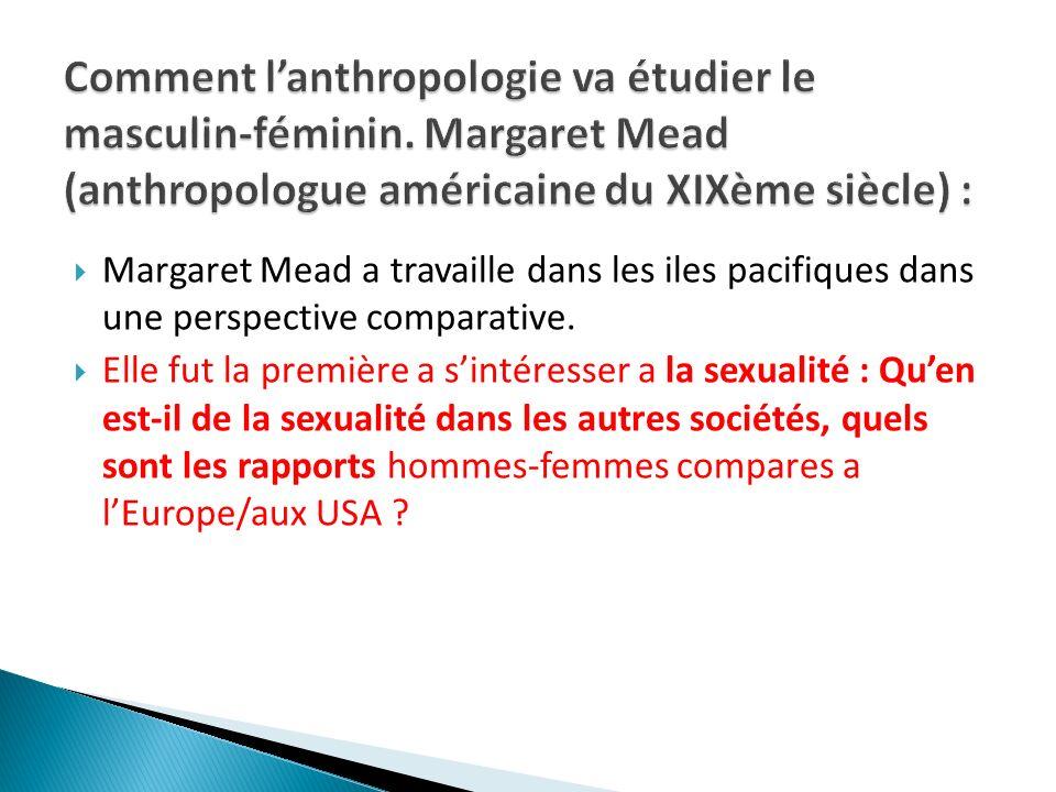 Margaret Mead a travaille dans les iles pacifiques dans une perspective comparative. Elle fut la première a sintéresser a la sexualité : Quen est-il d