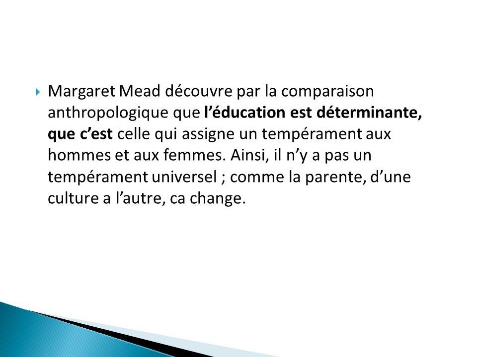 Margaret Mead découvre par la comparaison anthropologique que léducation est déterminante, que cest celle qui assigne un tempérament aux hommes et aux