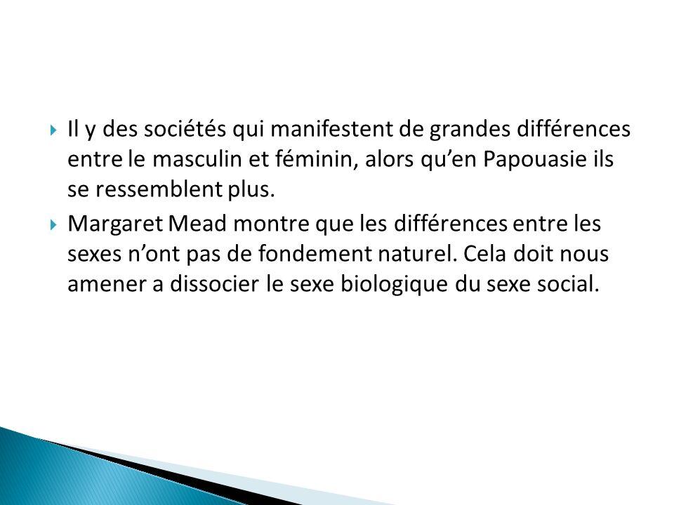 Il y des sociétés qui manifestent de grandes différences entre le masculin et féminin, alors quen Papouasie ils se ressemblent plus. Margaret Mead mon