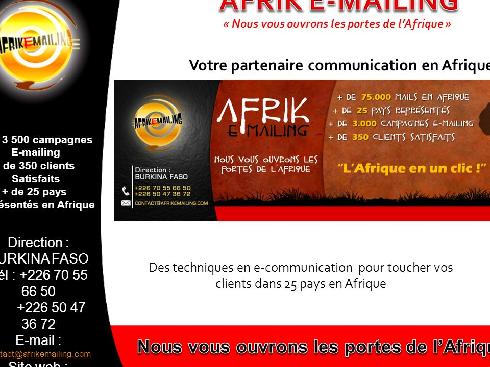 Direction : BURKINA FASO Tél : +226 70 55 66 50 +226 50 47 36 72 E-mail : contact@afrikemailing.com contact@afrikemailing.com Site web : www.afrikemailing.com www.afrikemailing.com + de 3 500 campagnes E-mailing + de 350 clients Satisfaits + de 25 pays représentés en Afrique Afrik e-mailing est une entité créée sous l égide de la société Burkina Facile Sarl, créée en Mai 2009 par Monsieur Sylvain HIVY.