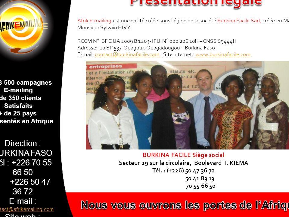 Direction : BURKINA FASO Tél : +226 70 55 66 50 +226 50 47 36 72 E-mail : contact@afrikemailing.com contact@afrikemailing.com Site web : www.afrikemailing.com www.afrikemailing.com + de 3 500 campagnes E-mailing + de 350 clients Satisfaits + de 25 pays représentés en Afrique Via un réseau de distributeurs dans toute lAfrique Via une base de données e-mail disponible dans plus de 25 pays