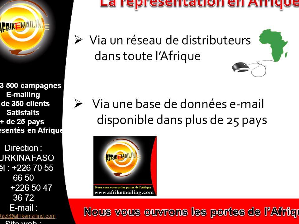 Direction : BURKINA FASO Tél : +226 70 55 66 50 +226 50 47 36 72 E-mail : contact@afrikemailing.com contact@afrikemailing.com Site web : www.afrikemailing.com www.afrikemailing.com + de 3 500 campagnes E-mailing + de 350 clients Satisfaits + de 25 pays représentés en Afrique Nous avons le plaisir de travailler avec Afrik e-mailing depuis plusieurs mois et nous sommes entièrement satisfaits de leur travail et des résultats positifs.