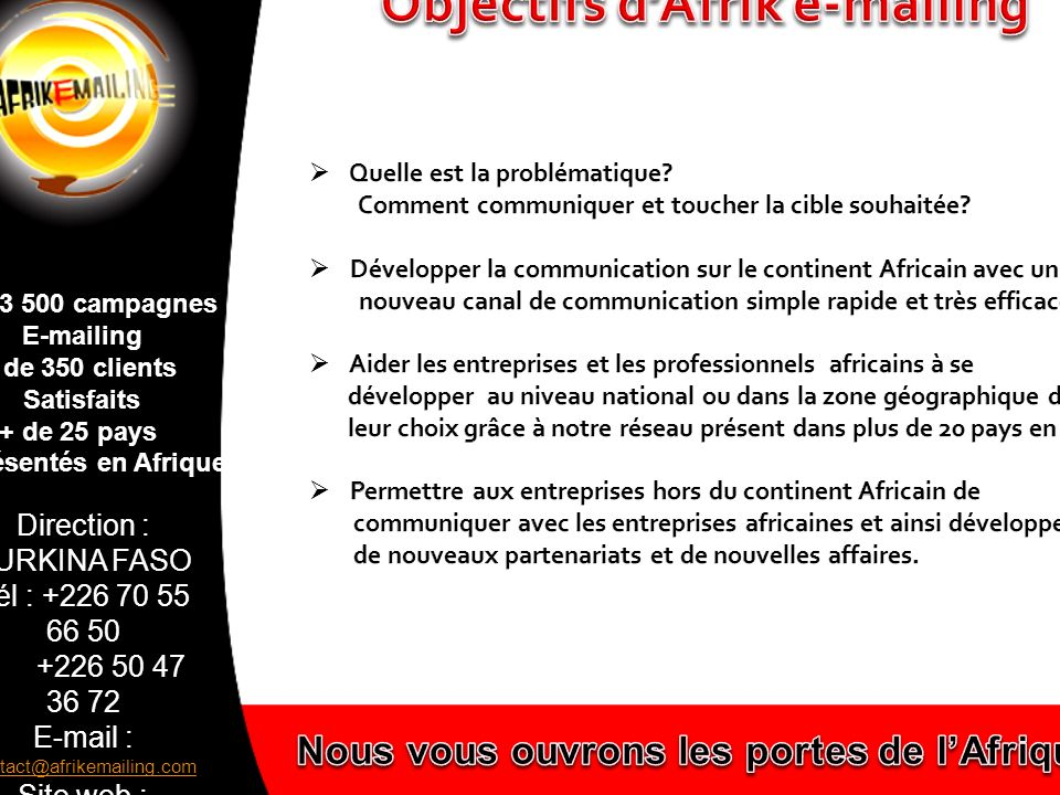 Direction : BURKINA FASO Tél : +226 70 55 66 50 +226 50 47 36 72 E-mail : contact@afrikemailing.com contact@afrikemailing.com Site web : www.afrikemai