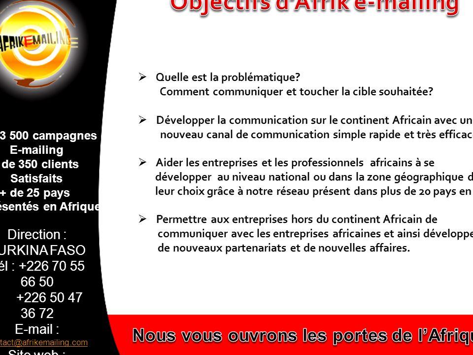 Direction : BURKINA FASO Tél : +226 70 55 66 50 +226 50 47 36 72 E-mail : contact@afrikemailing.com contact@afrikemailing.com Site web : www.afrikemailing.com www.afrikemailing.com + de 3 500 campagnes E-mailing + de 350 clients Satisfaits + de 25 pays représentés en Afrique Lorsque nous avons connu Burkina Facile à travers la publication des produits des différentes entreprises par le biais du net, nous avons trouvé à cet instant précis une opportunité pour résoudre notre problème de campagne publicitaire qui consistait à faire connaître les produits de notre entreprise par les entreprises des autres pays de l espace OHADA.