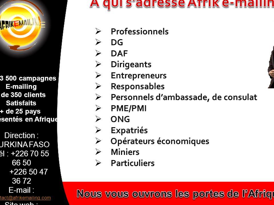 Direction : BURKINA FASO Tél : +226 70 55 66 50 +226 50 47 36 72 E-mail : contact@afrikemailing.com contact@afrikemailing.com Site web : www.afrikemailing.com www.afrikemailing.com + de 3 500 campagnes E-mailing + de 350 clients Satisfaits + de 25 pays représentés en Afrique