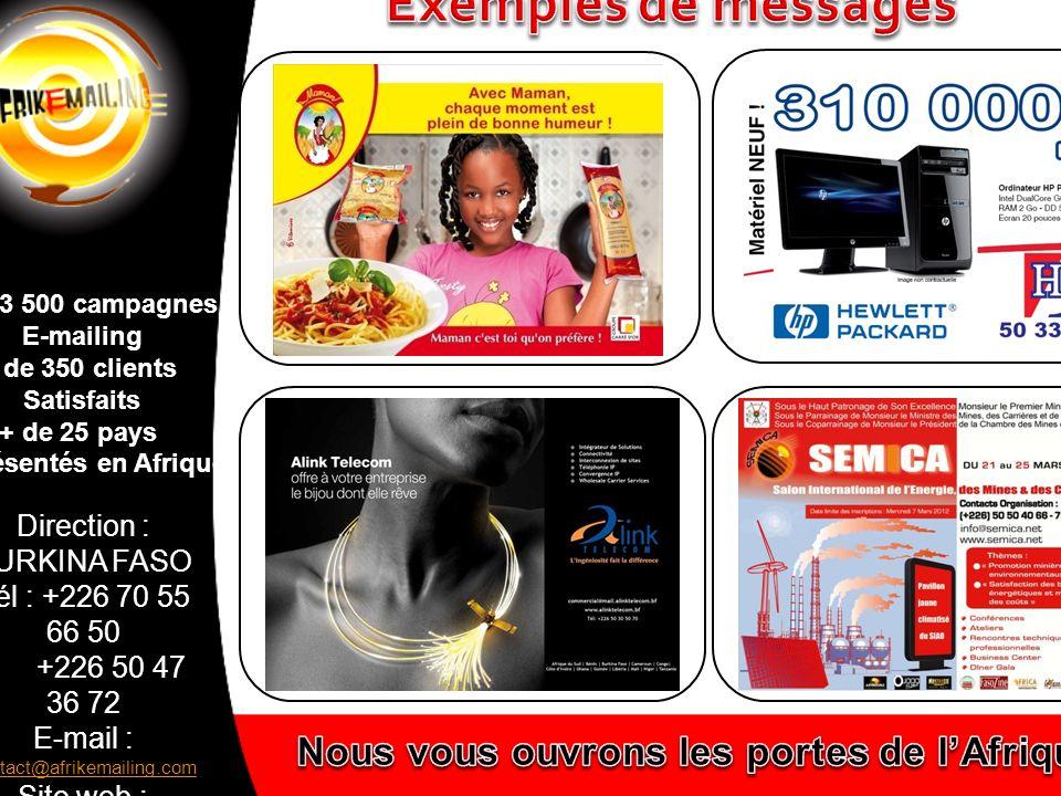 Direction : BURKINA FASO Tél : +226 70 55 66 50 +226 50 47 36 72 E-mail : contact@afrikemailing.com contact@afrikemailing.com Site web : www.afrikemailing.com www.afrikemailing.com + de 3 500 campagnes E-mailing + de 350 clients Satisfaits + de 25 pays représentés en Afrique Vous souhaitez devenir distributeur Retrouvez nous sur www.afrikemailing.com Contact@afrikemailing.com Tél +226 50 41 80 48 / 70 55 66 50