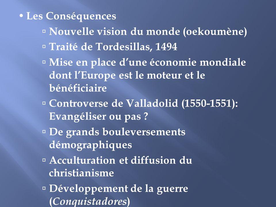 Les Conséquences Nouvelle vision du monde (oekoumène) Traité de Tordesillas, 1494 Mise en place dune économie mondiale dont lEurope est le moteur et l