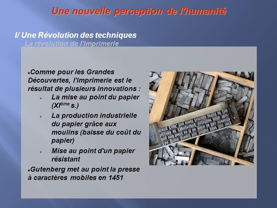 Une nouvelle perception de l'humanité I/ Une Révolution des techniques La révolution de l'imprimerie Comme pour les Grandes Découvertes, l'imprimerie