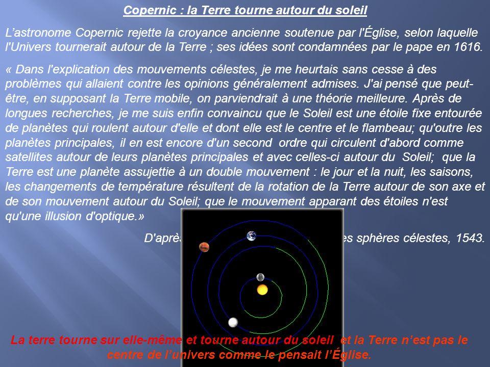 Copernic : la Terre tourne autour du soleil Lastronome Copernic rejette la croyance ancienne soutenue par l'Église, selon laquelle l'Univers tournerai