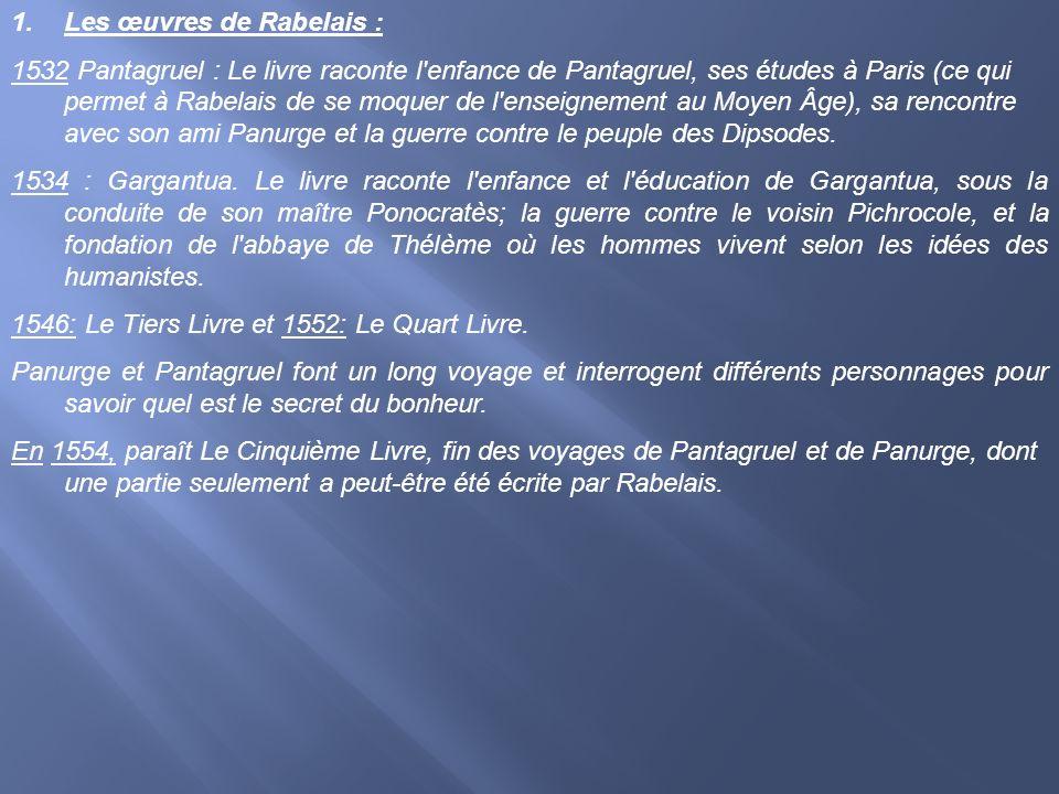 1.Les œuvres de Rabelais : 1532 Pantagruel : Le livre raconte l'enfance de Pantagruel, ses études à Paris (ce qui permet à Rabelais de se moquer de l'